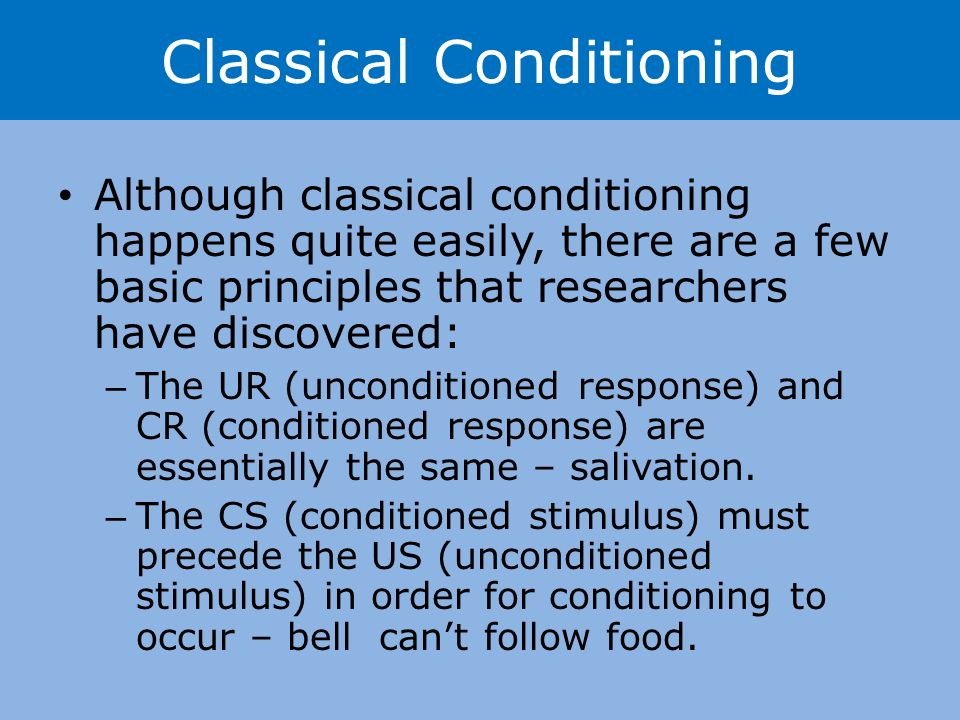 Although classical conditioning happens quite easily, there are a few basic principles that researchers have discovered: – The UR (unconditioned response) and CR (conditioned response) are essentially the same – salivation.