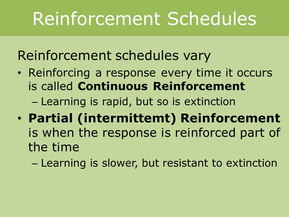 Reinforcement Schedules Reinforcement schedules vary Reinforcing a response every time it occurs is called Continuous Reinforcement – Learning is rapid, but so is extinction Partial (intermittemt) Reinforcement is when the response is reinforced part of the time – Learning is slower, but resistant to extinction