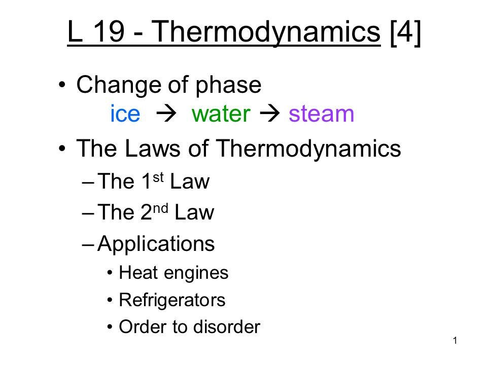 1 L 19 - Thermodynamics [4] Change of phase ice  water  steam The Laws of Thermodynamics –The 1 st Law –The 2 nd Law –Applications Heat engines Refrigerators Order to disorder