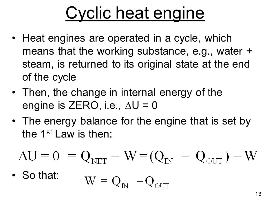 13 Cyclic heat engine Heat engines are operated in a cycle, which means that the working substance, e.g., water + steam, is returned to its original state at the end of the cycle Then, the change in internal energy of the engine is ZERO, i.e.,  U = 0 The energy balance for the engine that is set by the 1 st Law is then: So that: