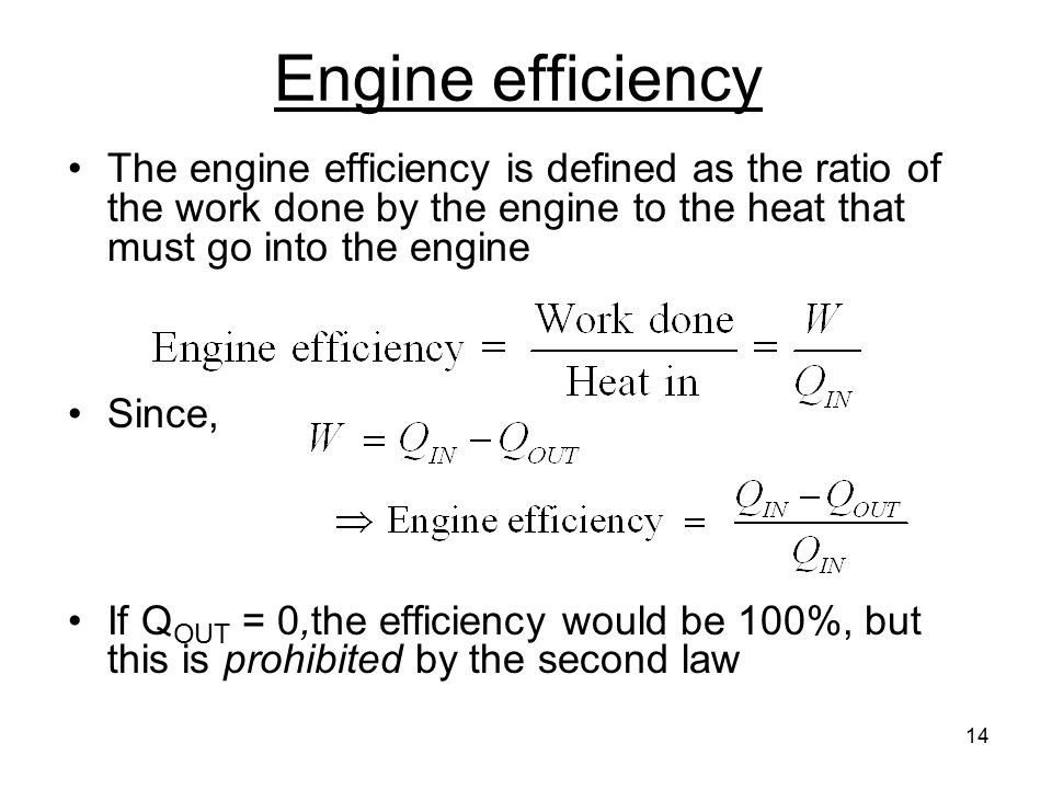 14 Engine efficiency The engine efficiency is defined as the ratio of the work done by the engine to the heat that must go into the engine Since, If Q OUT = 0,the efficiency would be 100%, but this is prohibited by the second law