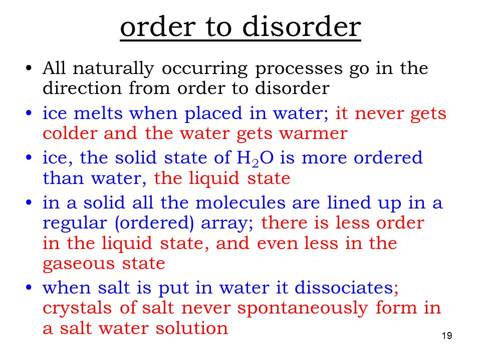 19 order to disorder All naturally occurring processes go in the direction from order to disorder ice melts when placed in water; it never gets colder and the water gets warmer ice, the solid state of H 2 O is more ordered than water, the liquid state in a solid all the molecules are lined up in a regular (ordered) array; there is less order in the liquid state, and even less in the gaseous state when salt is put in water it dissociates; crystals of salt never spontaneously form in a salt water solution