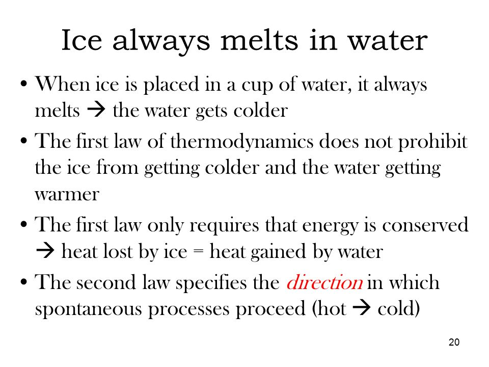 Ice always melts in water When ice is placed in a cup of water, it always melts  the water gets colder The first law of thermodynamics does not prohibit the ice from getting colder and the water getting warmer The first law only requires that energy is conserved  heat lost by ice = heat gained by water The second law specifies the direction in which spontaneous processes proceed (hot  cold) 20