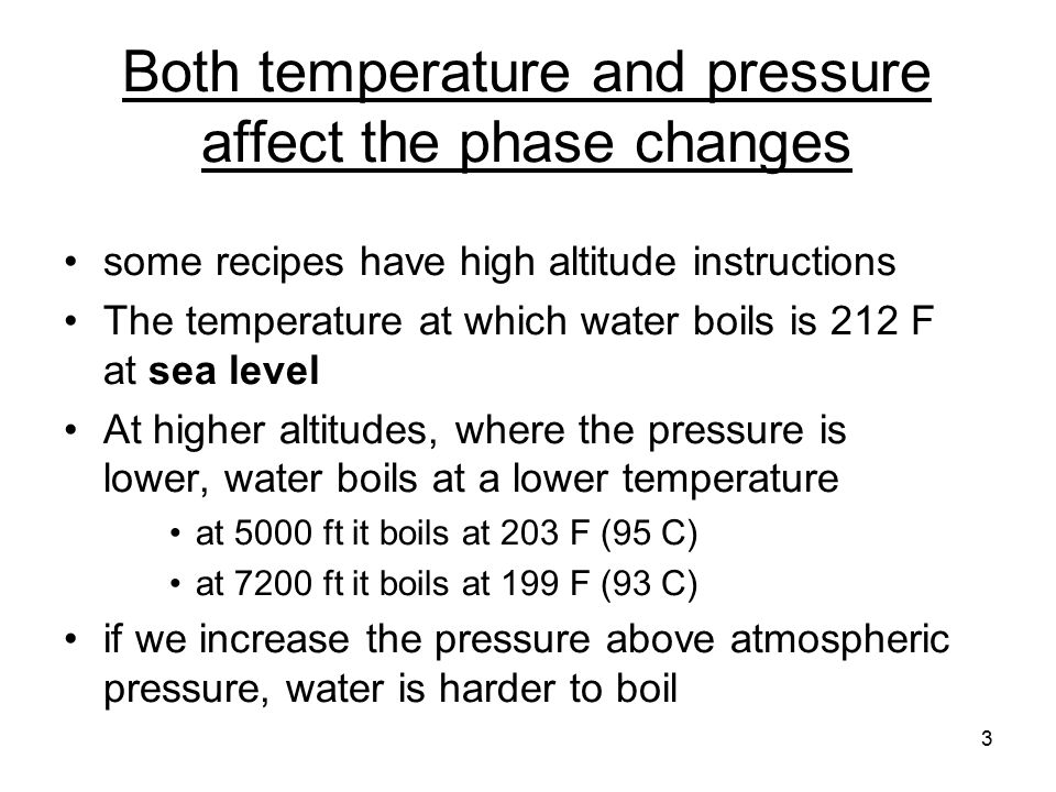3 Both temperature and pressure affect the phase changes some recipes have high altitude instructions The temperature at which water boils is 212 F at sea level At higher altitudes, where the pressure is lower, water boils at a lower temperature at 5000 ft it boils at 203 F (95 C) at 7200 ft it boils at 199 F (93 C) if we increase the pressure above atmospheric pressure, water is harder to boil