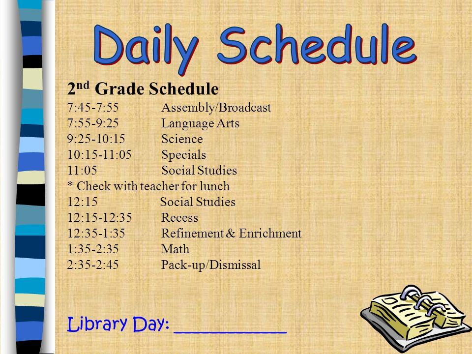 2 nd Grade Schedule 7:45-7:55Assembly/Broadcast 7:55-9:25Language Arts 9:25-10:15Science 10:15-11:05Specials 11:05 Social Studies * Check with teacher for lunch 12:15 Social Studies 12:15-12:35Recess 12:35-1:35Refinement & Enrichment 1:35-2:35Math 2:35-2:45Pack-up/Dismissal Library Day: _____________