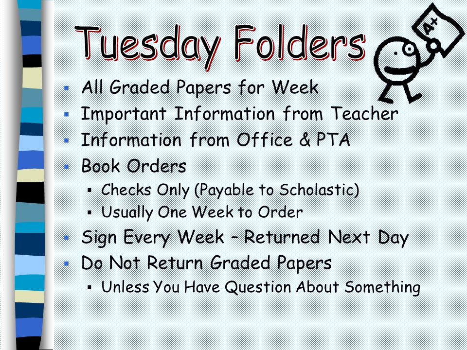  All Graded Papers for Week  Important Information from Teacher  Information from Office & PTA  Book Orders  Checks Only (Payable to Scholastic)  Usually One Week to Order  Sign Every Week – Returned Next Day  Do Not Return Graded Papers  Unless You Have Question About Something