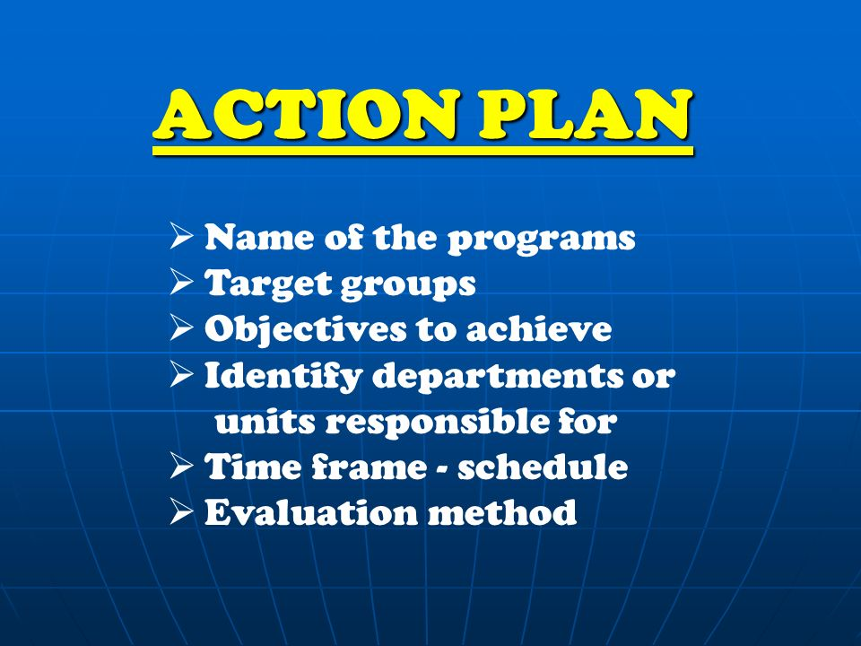 ACTION PLAN  Name of the programs  Target groups  Objectives to achieve  Identify departments or units responsible for  Time frame - schedule  Evaluation method