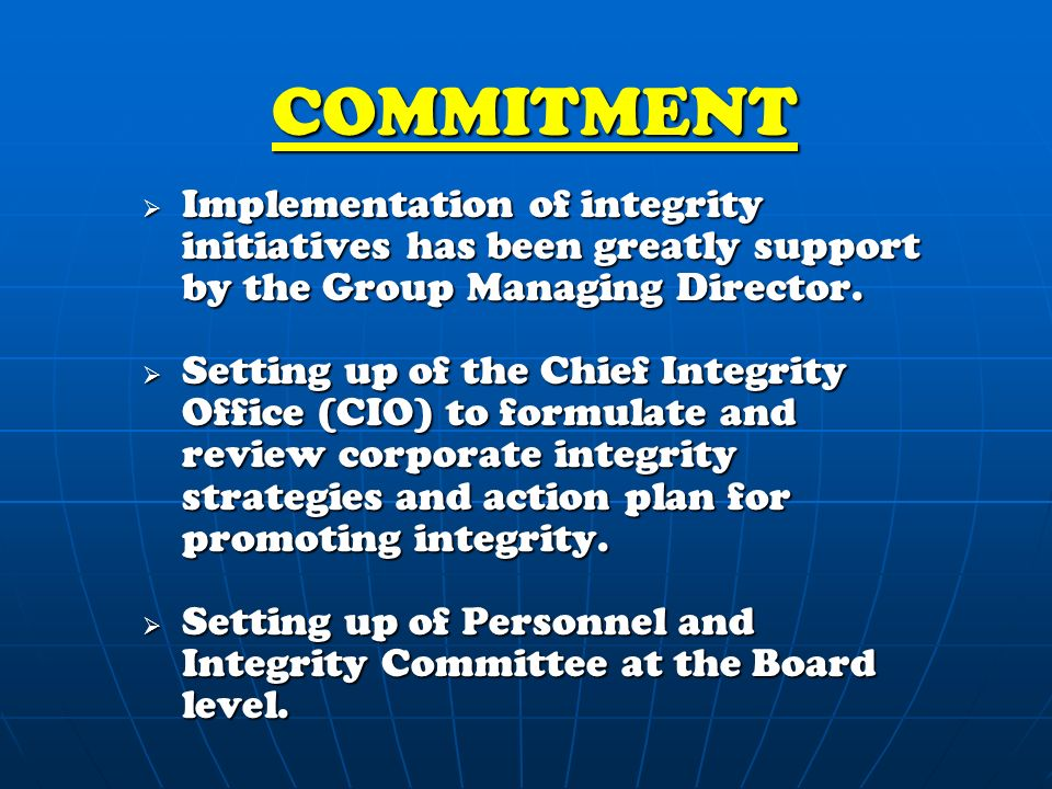 COMMITMENT  Implementation of integrity initiatives has been greatly support by the Group Managing Director.
