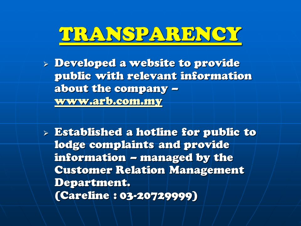 TRANSPARENCY  Developed a website to provide public with relevant information about the company –      Established a hotline for public to lodge complaints and provide information – managed by the Customer Relation Management Department.