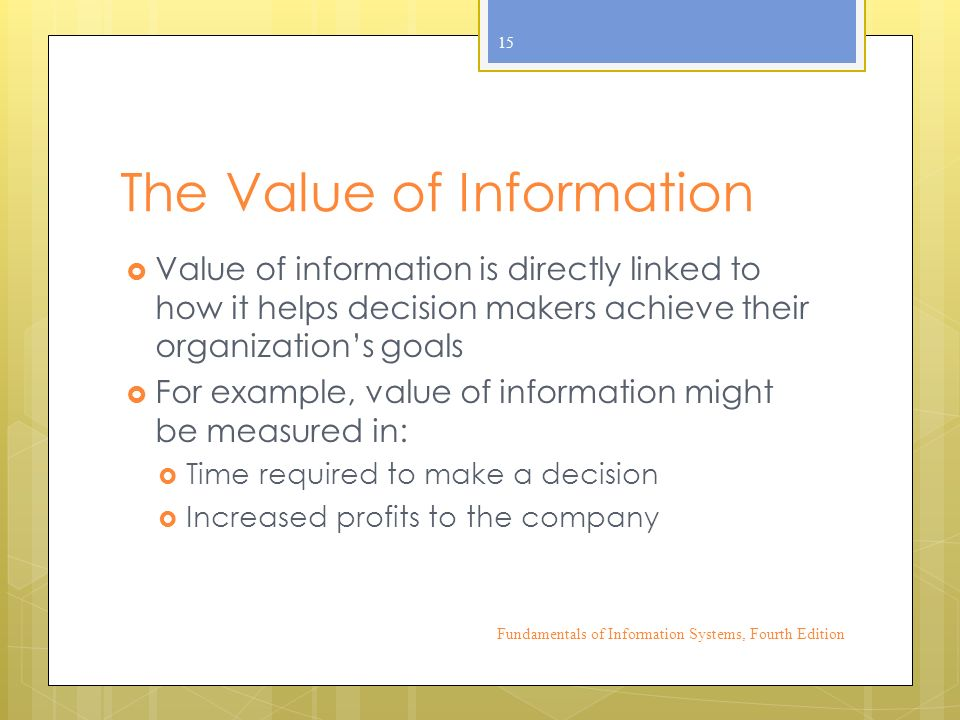 The Value of Information  Value of information is directly linked to how it helps decision makers achieve their organization's goals  For example, value of information might be measured in:  Time required to make a decision  Increased profits to the company Fundamentals of Information Systems, Fourth Edition 15
