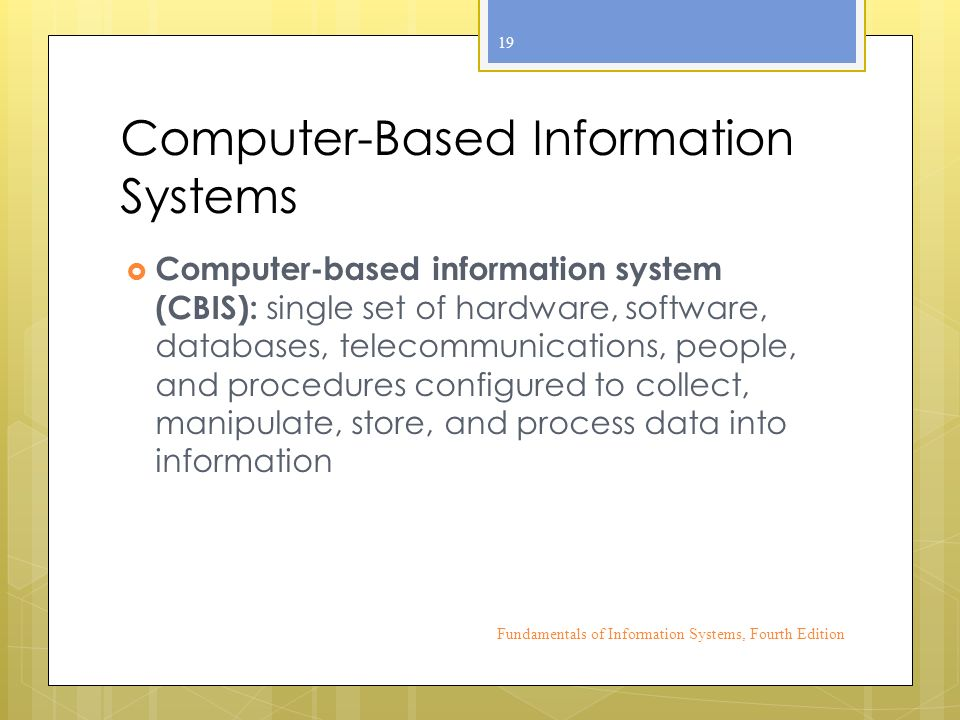 Computer-Based Information Systems  Computer-based information system (CBIS): single set of hardware, software, databases, telecommunications, people, and procedures configured to collect, manipulate, store, and process data into information Fundamentals of Information Systems, Fourth Edition 19