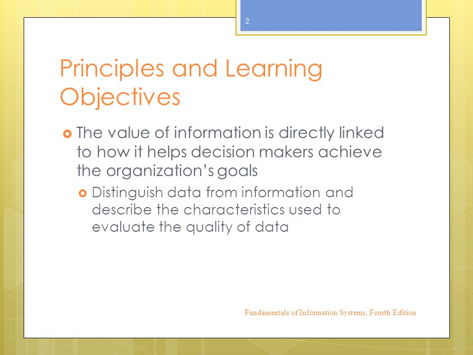 Principles and Learning Objectives  The value of information is directly linked to how it helps decision makers achieve the organization's goals  Distinguish data from information and describe the characteristics used to evaluate the quality of data Fundamentals of Information Systems, Fourth Edition 2