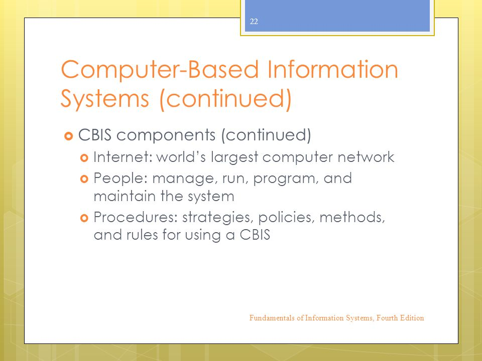 Computer-Based Information Systems (continued)  CBIS components (continued)  Internet: world's largest computer network  People: manage, run, program, and maintain the system  Procedures: strategies, policies, methods, and rules for using a CBIS Fundamentals of Information Systems, Fourth Edition 22