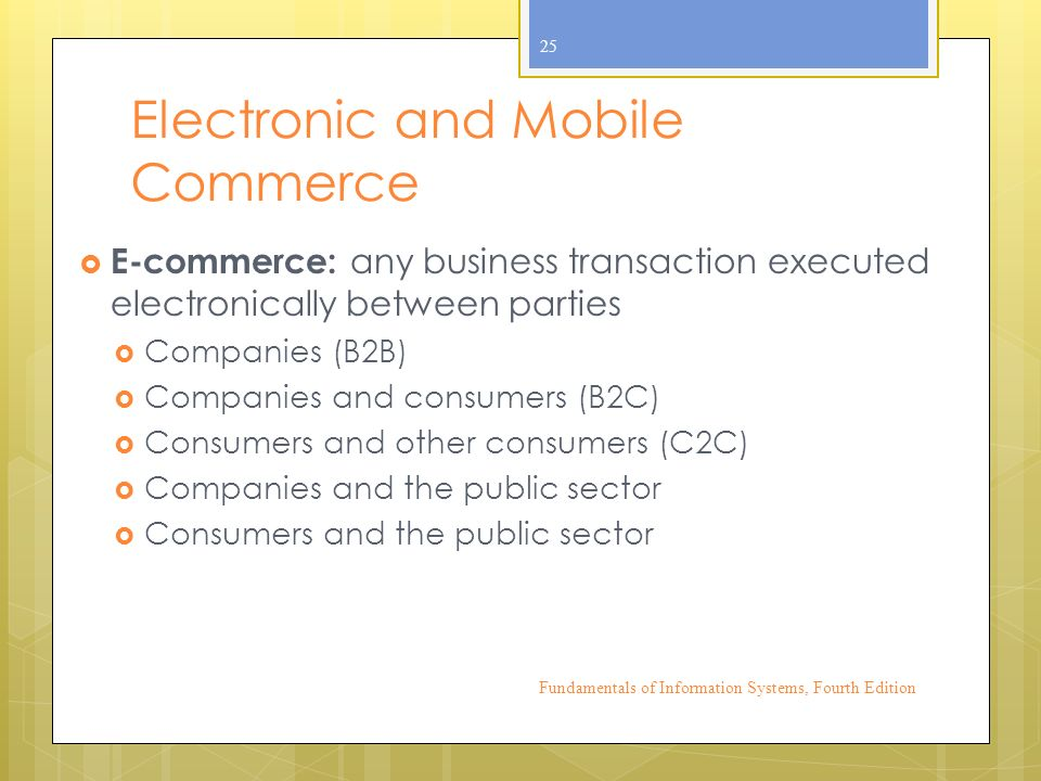 Electronic and Mobile Commerce  E-commerce: any business transaction executed electronically between parties  Companies (B2B)  Companies and consumers (B2C)  Consumers and other consumers (C2C)  Companies and the public sector  Consumers and the public sector Fundamentals of Information Systems, Fourth Edition 25