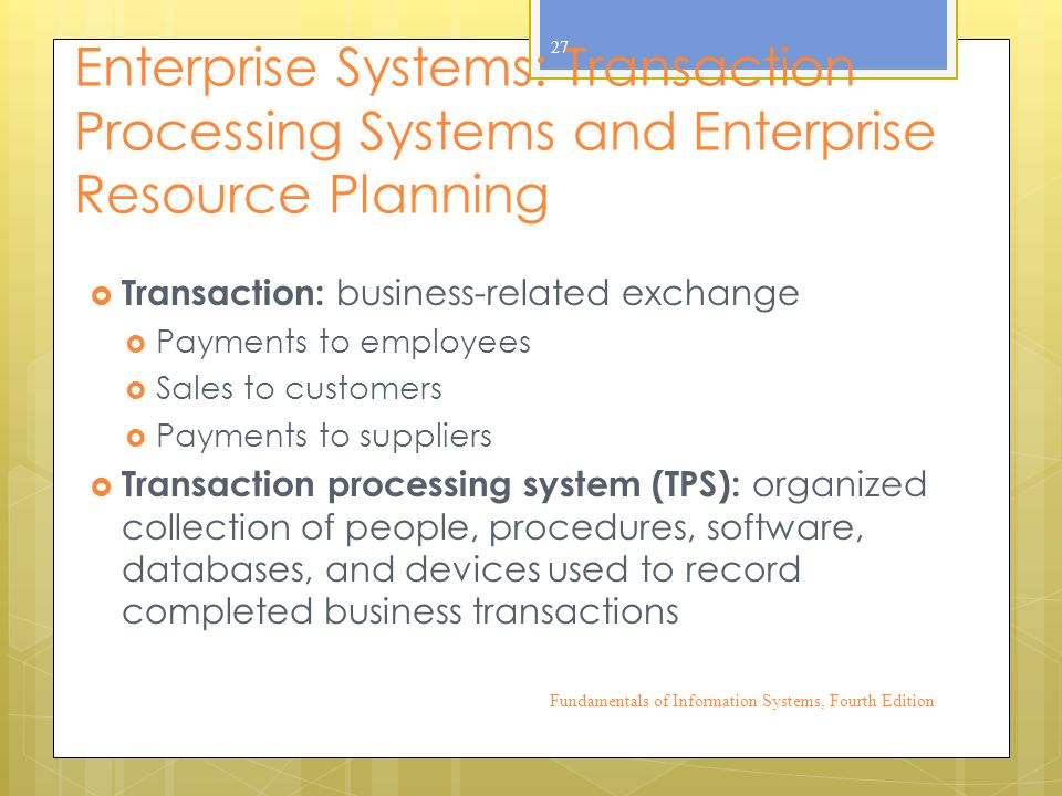 Enterprise Systems: Transaction Processing Systems and Enterprise Resource Planning  Transaction: business-related exchange  Payments to employees  Sales to customers  Payments to suppliers  Transaction processing system (TPS): organized collection of people, procedures, software, databases, and devices used to record completed business transactions Fundamentals of Information Systems, Fourth Edition 27