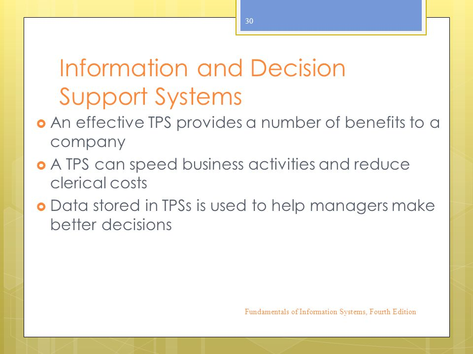 Information and Decision Support Systems  An effective TPS provides a number of benefits to a company  A TPS can speed business activities and reduce clerical costs  Data stored in TPSs is used to help managers make better decisions Fundamentals of Information Systems, Fourth Edition 30