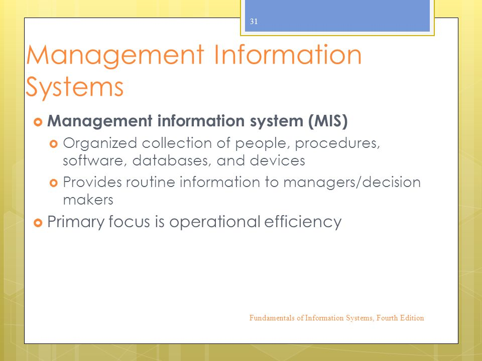 Management Information Systems  Management information system (MIS)  Organized collection of people, procedures, software, databases, and devices  Provides routine information to managers/decision makers  Primary focus is operational efficiency Fundamentals of Information Systems, Fourth Edition 31