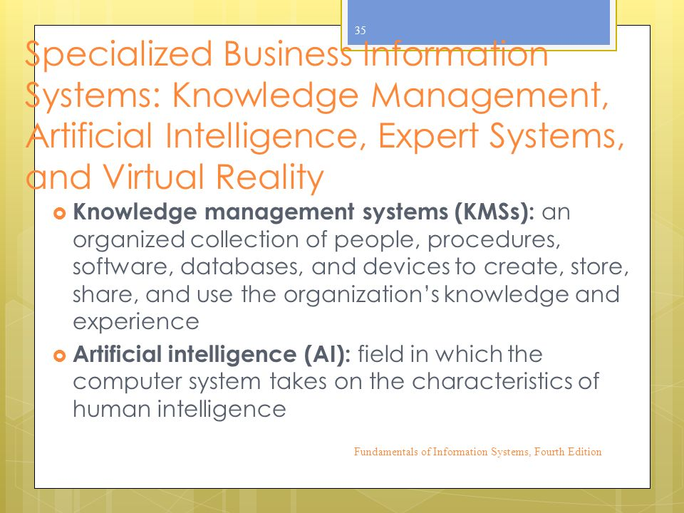 Specialized Business Information Systems: Knowledge Management, Artificial Intelligence, Expert Systems, and Virtual Reality  Knowledge management systems (KMSs): an organized collection of people, procedures, software, databases, and devices to create, store, share, and use the organization's knowledge and experience  Artificial intelligence (AI): field in which the computer system takes on the characteristics of human intelligence Fundamentals of Information Systems, Fourth Edition 35