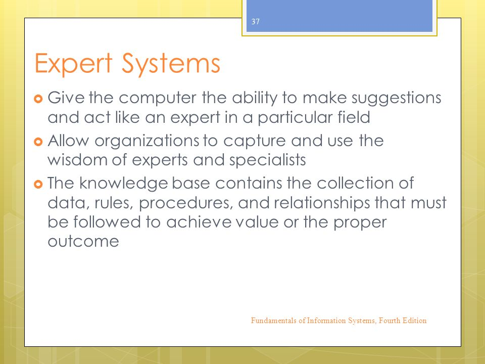 Expert Systems  Give the computer the ability to make suggestions and act like an expert in a particular field  Allow organizations to capture and use the wisdom of experts and specialists  The knowledge base contains the collection of data, rules, procedures, and relationships that must be followed to achieve value or the proper outcome Fundamentals of Information Systems, Fourth Edition 37