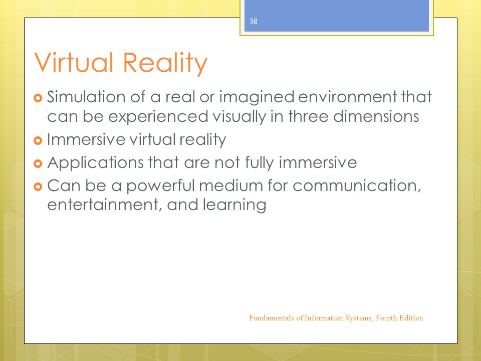 Virtual Reality  Simulation of a real or imagined environment that can be experienced visually in three dimensions  Immersive virtual reality  Applications that are not fully immersive  Can be a powerful medium for communication, entertainment, and learning Fundamentals of Information Systems, Fourth Edition 38