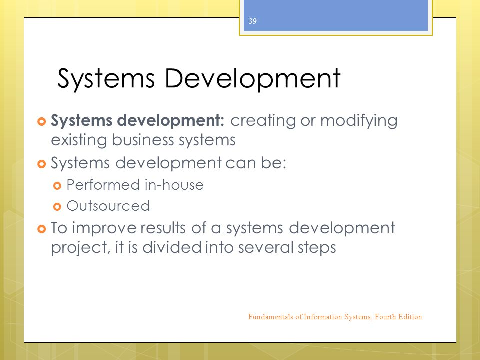 Systems Development  Systems development: creating or modifying existing business systems  Systems development can be:  Performed in-house  Outsourced  To improve results of a systems development project, it is divided into several steps Fundamentals of Information Systems, Fourth Edition 39