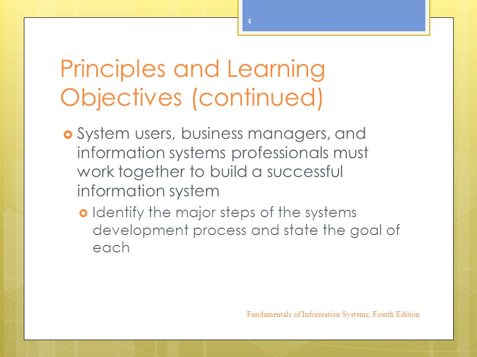 Principles and Learning Objectives (continued)  System users, business managers, and information systems professionals must work together to build a successful information system  Identify the major steps of the systems development process and state the goal of each Fundamentals of Information Systems, Fourth Edition 4