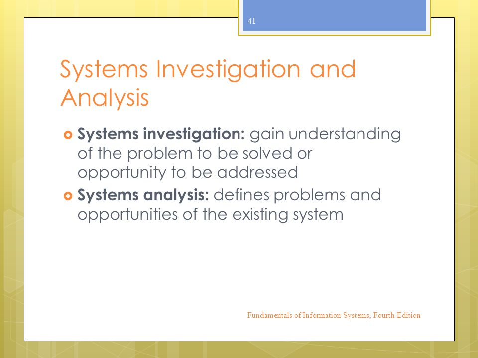 Systems Investigation and Analysis  Systems investigation: gain understanding of the problem to be solved or opportunity to be addressed  Systems analysis: defines problems and opportunities of the existing system Fundamentals of Information Systems, Fourth Edition 41