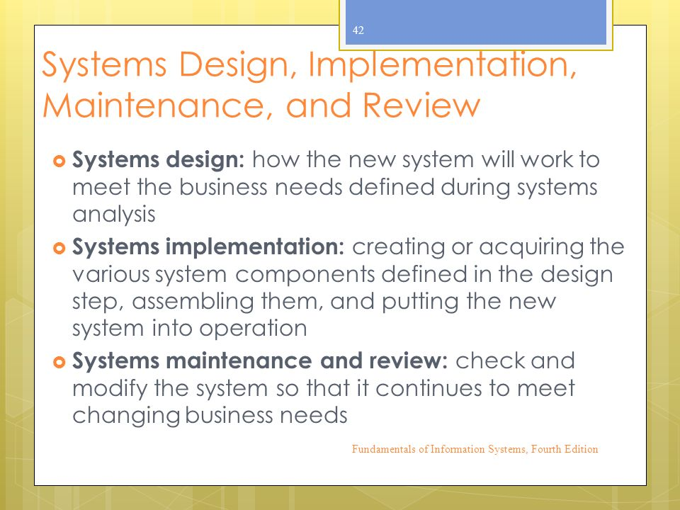 Systems Design, Implementation, Maintenance, and Review  Systems design: how the new system will work to meet the business needs defined during systems analysis  Systems implementation: creating or acquiring the various system components defined in the design step, assembling them, and putting the new system into operation  Systems maintenance and review: check and modify the system so that it continues to meet changing business needs Fundamentals of Information Systems, Fourth Edition 42