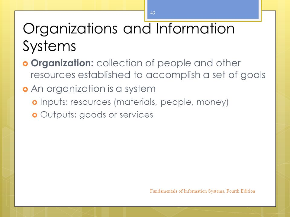 Organizations and Information Systems  Organization: collection of people and other resources established to accomplish a set of goals  An organization is a system  Inputs: resources (materials, people, money)  Outputs: goods or services Fundamentals of Information Systems, Fourth Edition 43