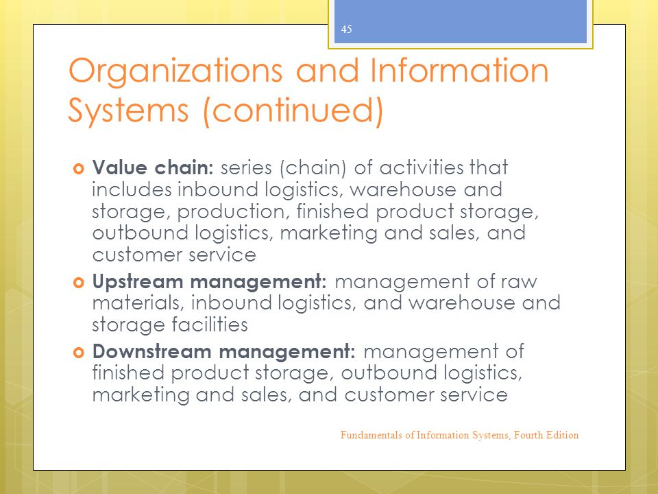 Organizations and Information Systems (continued)  Value chain: series (chain) of activities that includes inbound logistics, warehouse and storage, production, finished product storage, outbound logistics, marketing and sales, and customer service  Upstream management: management of raw materials, inbound logistics, and warehouse and storage facilities  Downstream management: management of finished product storage, outbound logistics, marketing and sales, and customer service Fundamentals of Information Systems, Fourth Edition 45