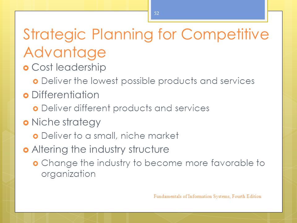 Strategic Planning for Competitive Advantage  Cost leadership  Deliver the lowest possible products and services  Differentiation  Deliver different products and services  Niche strategy  Deliver to a small, niche market  Altering the industry structure  Change the industry to become more favorable to organization Fundamentals of Information Systems, Fourth Edition 52