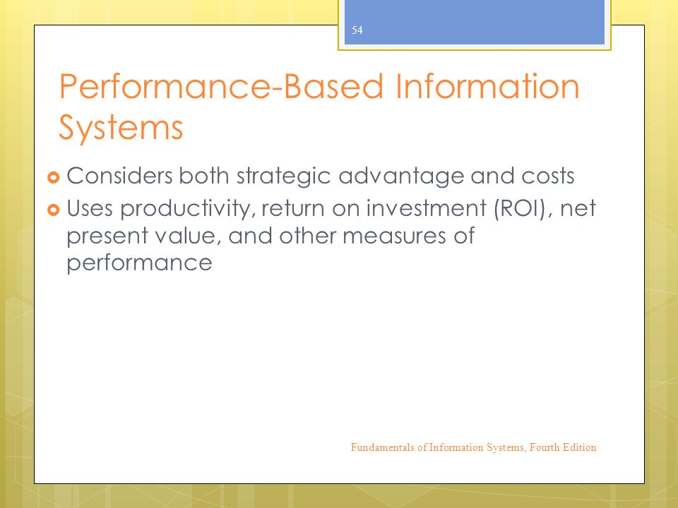 Performance-Based Information Systems  Considers both strategic advantage and costs  Uses productivity, return on investment (ROI), net present value, and other measures of performance Fundamentals of Information Systems, Fourth Edition 54