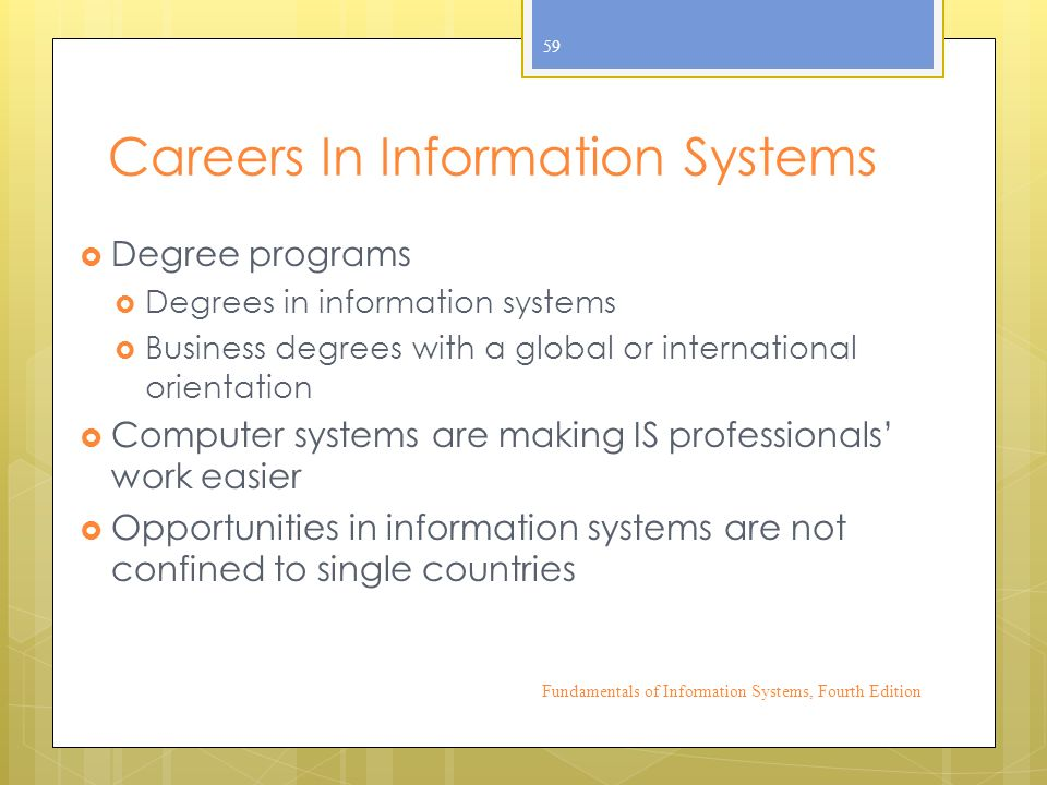 Careers In Information Systems  Degree programs  Degrees in information systems  Business degrees with a global or international orientation  Computer systems are making IS professionals' work easier  Opportunities in information systems are not confined to single countries Fundamentals of Information Systems, Fourth Edition 59