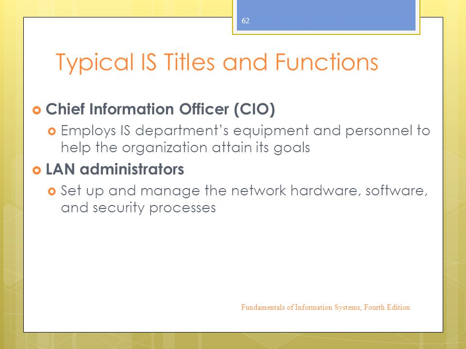 Typical IS Titles and Functions  Chief Information Officer (CIO)  Employs IS department's equipment and personnel to help the organization attain its goals  LAN administrators  Set up and manage the network hardware, software, and security processes Fundamentals of Information Systems, Fourth Edition 62