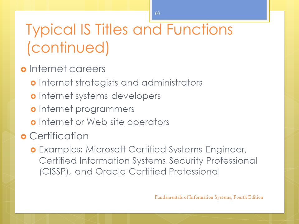 Typical IS Titles and Functions (continued)  Internet careers  Internet strategists and administrators  Internet systems developers  Internet programmers  Internet or Web site operators  Certification  Examples: Microsoft Certified Systems Engineer, Certified Information Systems Security Professional (CISSP), and Oracle Certified Professional Fundamentals of Information Systems, Fourth Edition 63