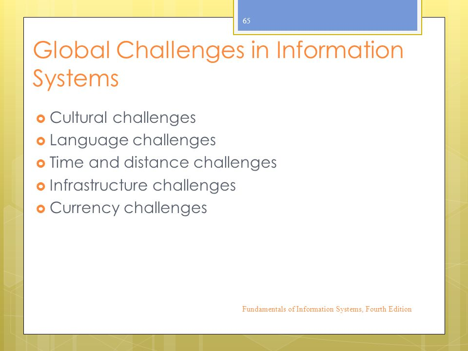 Global Challenges in Information Systems  Cultural challenges  Language challenges  Time and distance challenges  Infrastructure challenges  Currency challenges Fundamentals of Information Systems, Fourth Edition 65
