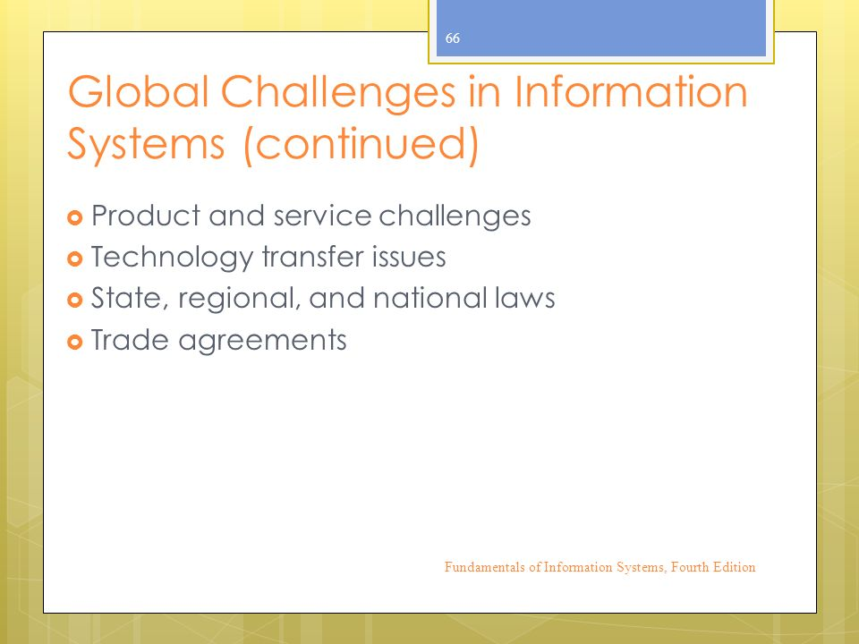 Global Challenges in Information Systems (continued)  Product and service challenges  Technology transfer issues  State, regional, and national laws  Trade agreements Fundamentals of Information Systems, Fourth Edition 66