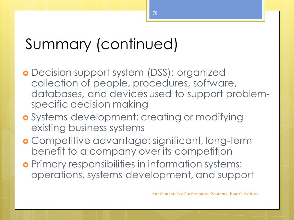 Summary (continued)  Decision support system (DSS): organized collection of people, procedures, software, databases, and devices used to support problem- specific decision making  Systems development: creating or modifying existing business systems  Competitive advantage: significant, long-term benefit to a company over its competition  Primary responsibilities in information systems: operations, systems development, and support Fundamentals of Information Systems, Fourth Edition 70