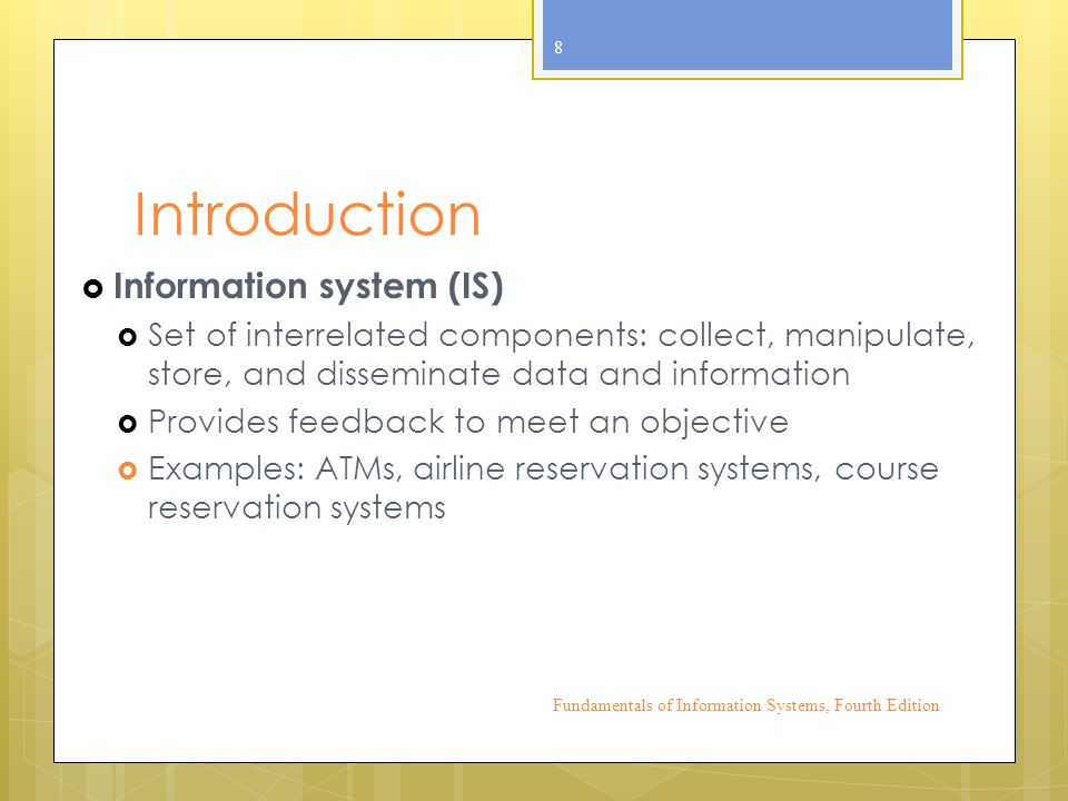 Introduction  Information system (IS)  Set of interrelated components: collect, manipulate, store, and disseminate data and information  Provides feedback to meet an objective  Examples: ATMs, airline reservation systems, course reservation systems Fundamentals of Information Systems, Fourth Edition 8