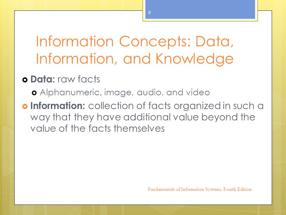 Information Concepts: Data, Information, and Knowledge  Data: raw facts  Alphanumeric, image, audio, and video  Information: collection of facts organized in such a way that they have additional value beyond the value of the facts themselves Fundamentals of Information Systems, Fourth Edition 9