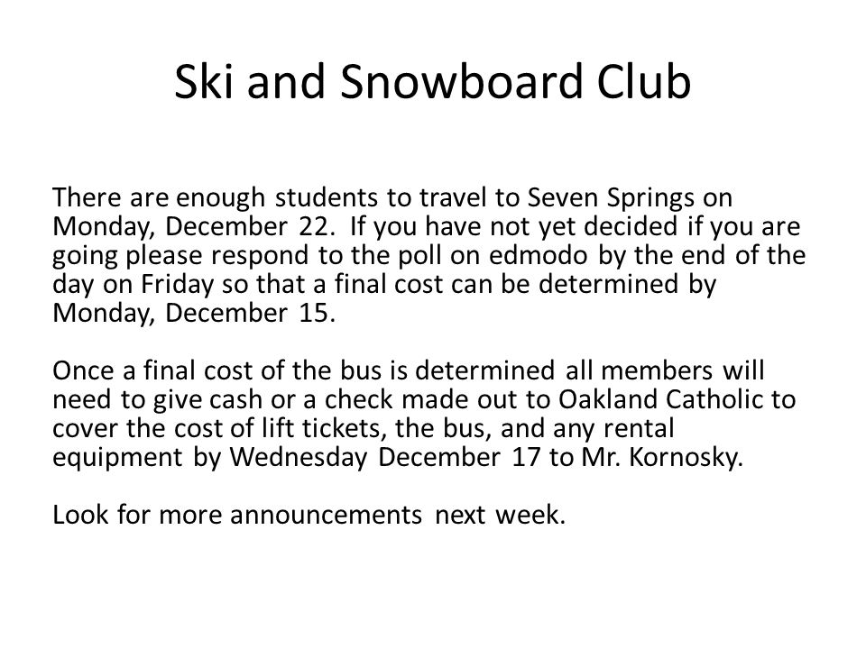 Ski and Snowboard Club There are enough students to travel to Seven Springs on Monday, December 22.