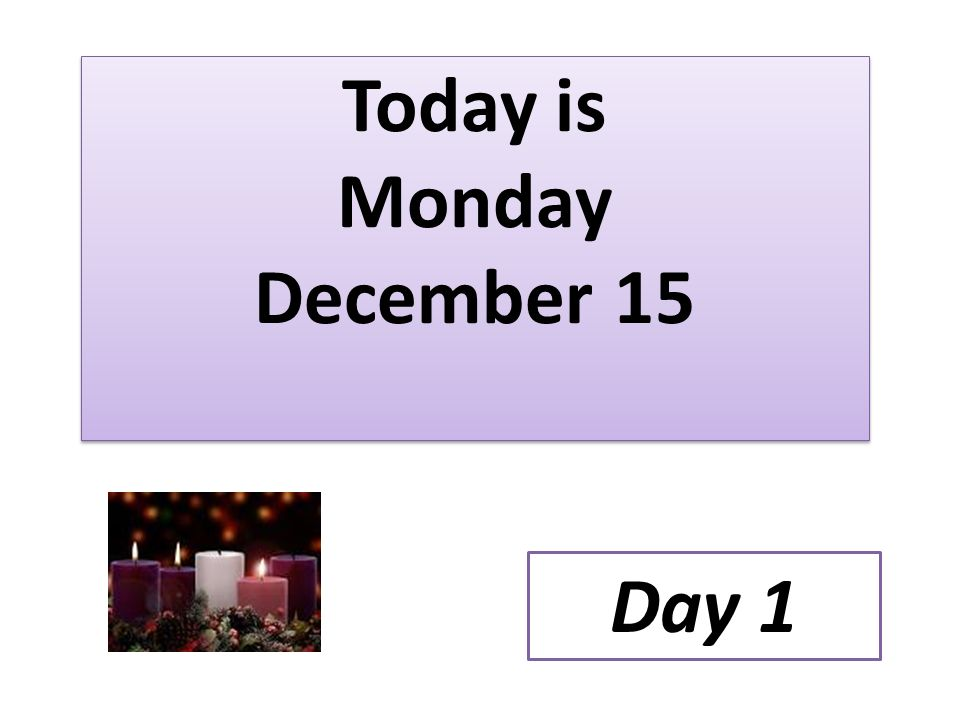 Today is Monday December 15 Day 1