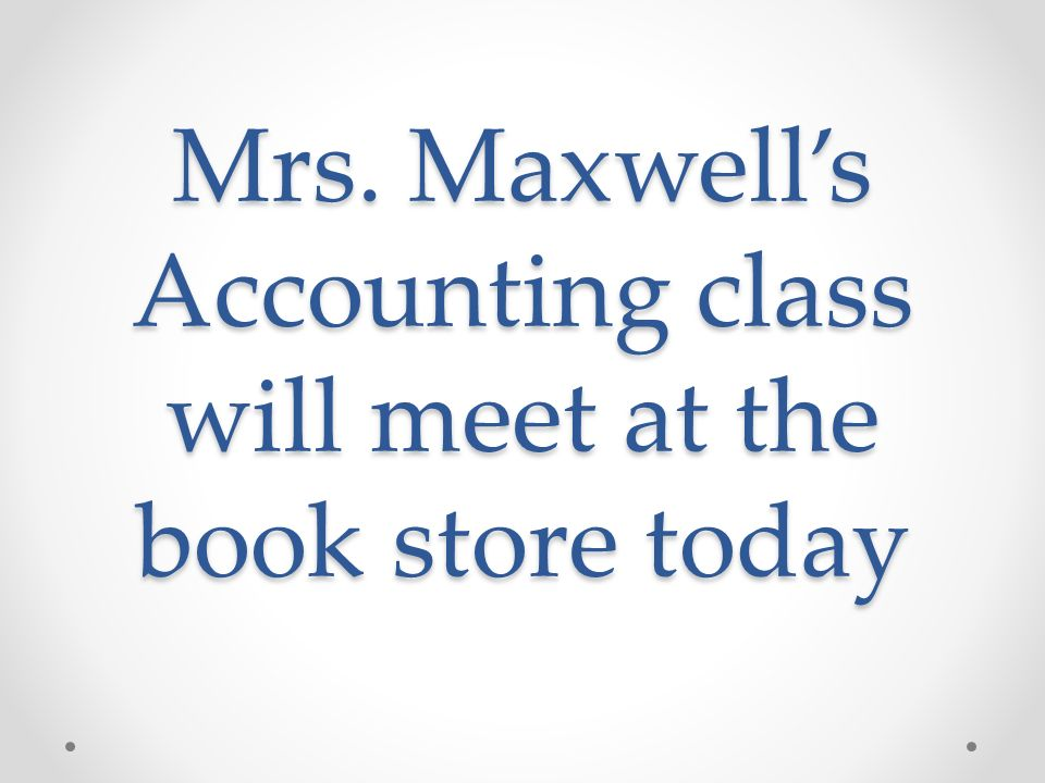 Mrs. Maxwell's Accounting class will meet at the book store today