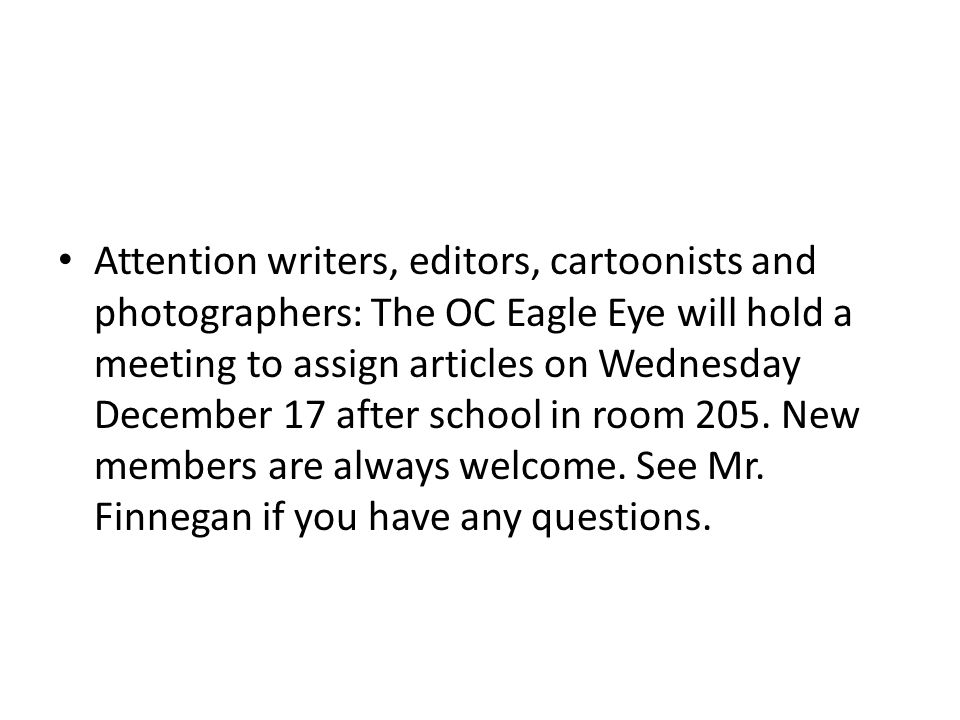 Attention writers, editors, cartoonists and photographers: The OC Eagle Eye will hold a meeting to assign articles on Wednesday December 17 after school in room 205.