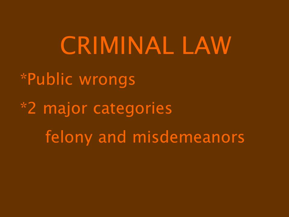 CRIMINAL LAW *Public wrongs *2 major categories felony and misdemeanors