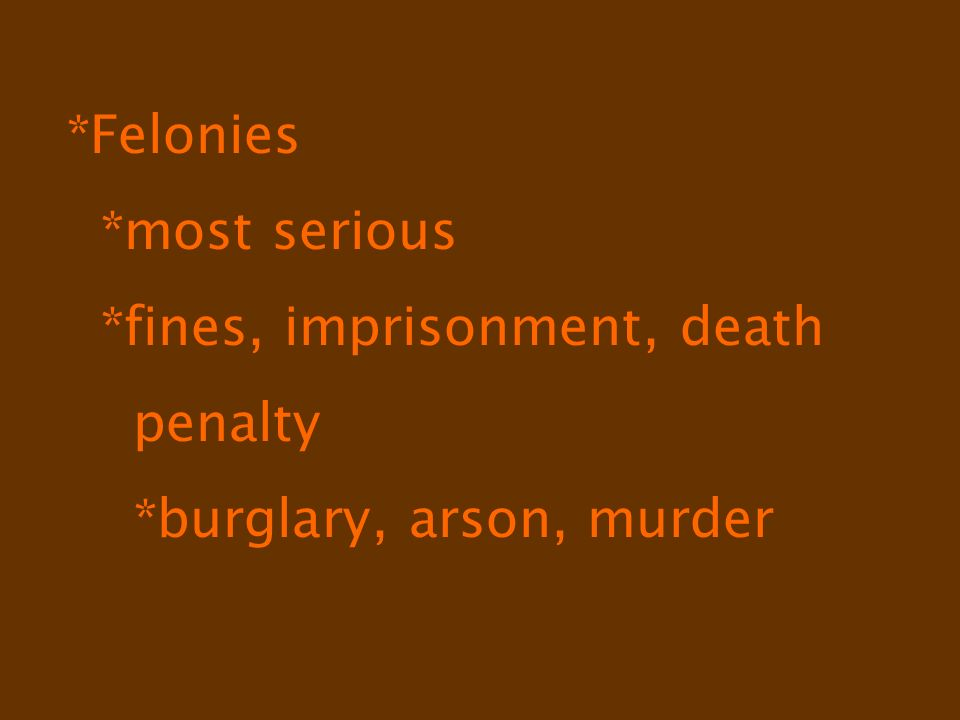 *Felonies *most serious *fines, imprisonment, death penalty *burglary, arson, murder