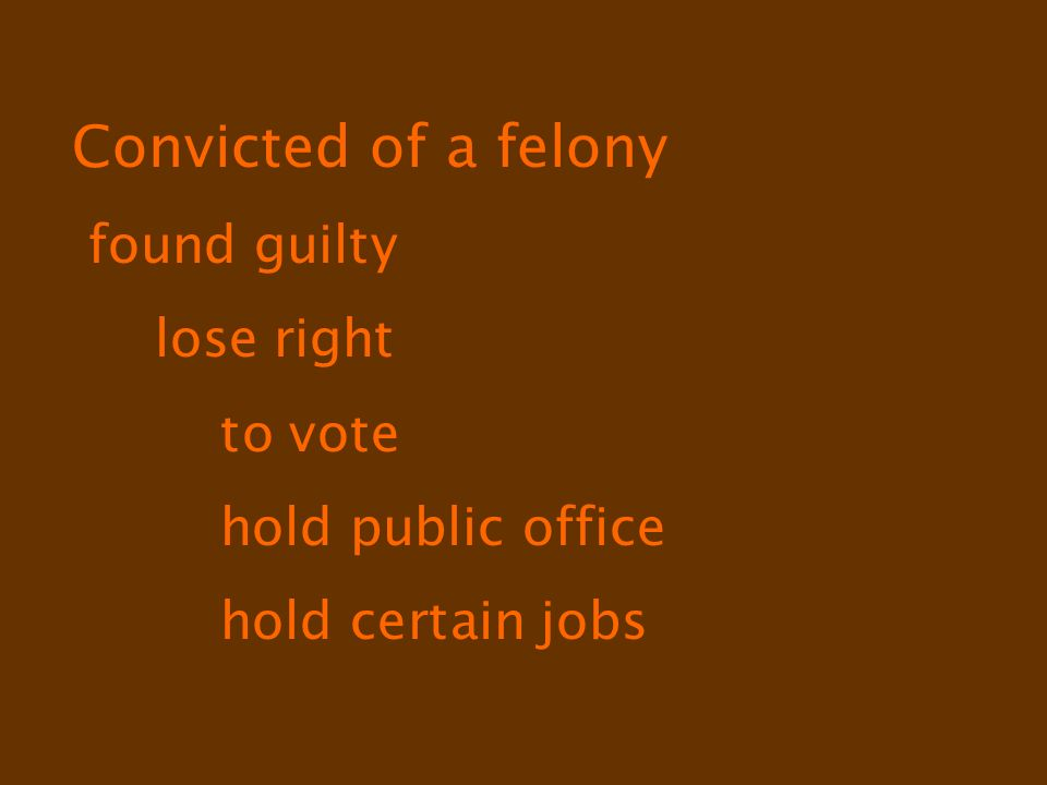 Convicted of a felony found guilty lose right to vote hold public office hold certain jobs