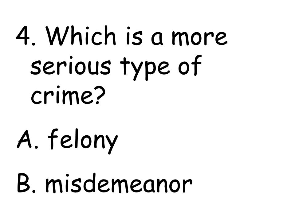 4. Which is a more serious type of crime A. felony B. misdemeanor