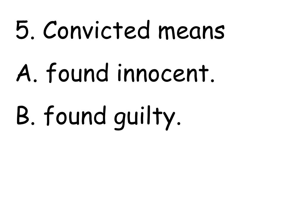 5. Convicted means A. found innocent. B. found guilty.