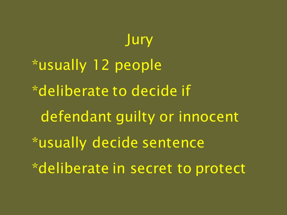 Jury *usually 12 people *deliberate to decide if defendant guilty or innocent *usually decide sentence *deliberate in secret to protect
